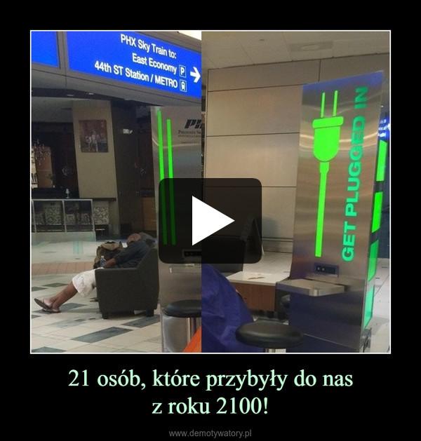 21 osób, które przybyły do nasz roku 2100! –