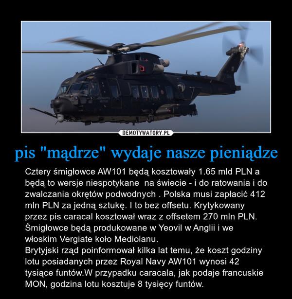 """pis """"mądrze"""" wydaje nasze pieniądze – Cztery śmigłowce AW101 będą kosztowały 1.65 mld PLN a będą to wersje niespotykane  na świecie - i do ratowania i do zwalczania okrętów podwodnych . Polska musi zapłacić 412 mln PLN za jedną sztukę. I to bez offsetu. Krytykowany przez pis caracal kosztował wraz z offsetem 270 mln PLN. Śmigłowce będą produkowane w Yeovil w Anglii i we włoskim Vergiate koło Mediolanu.Brytyjski rząd poinformował kilka lat temu, że koszt godziny lotu posiadanych przez Royal Navy AW101 wynosi 42 tysiące funtów.W przypadku caracala, jak podaje francuskie MON, godzina lotu kosztuje 8 tysięcy funtów."""