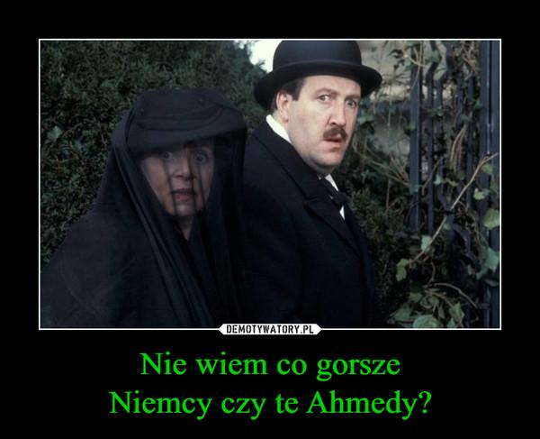 Nie wiem co gorszeNiemcy czy te Ahmedy? –