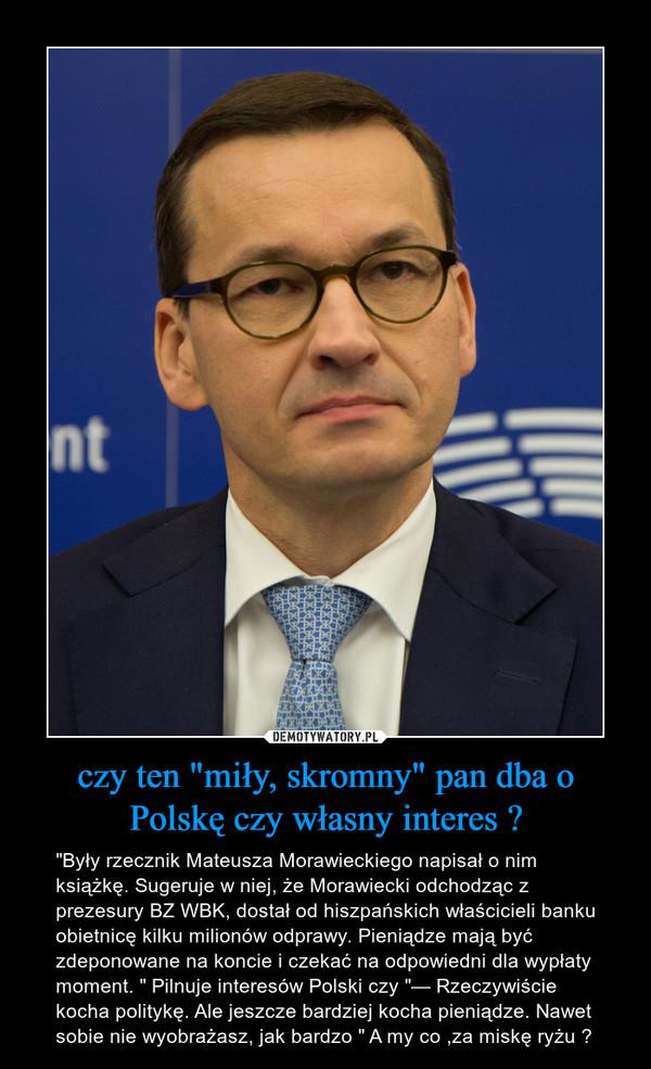 """czy ten """"miły, skromny"""" pan dba o Polskę czy własny interes ? – """"Były rzecznik Mateusza Morawieckiego napisał o nim książkę. Sugeruje w niej, że Morawiecki odchodząc z prezesury BZ WBK, dostał od hiszpańskich właścicieli banku obietnicę kilku milionów odprawy. Pieniądze mają być zdeponowane na koncie i czekać na odpowiedni dla wypłaty moment. """" Pilnuje interesów Polski czy """"— Rzeczywiście kocha politykę. Ale jeszcze bardziej kocha pieniądze. Nawet sobie nie wyobrażasz, jak bardzo """" A my co ,za miskę ryżu ?"""