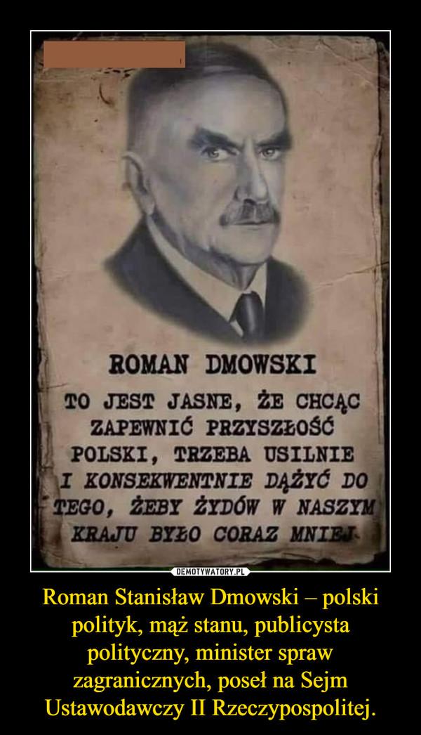 Roman Stanisław Dmowski – polski polityk, mąż stanu, publicysta polityczny, minister spraw zagranicznych, poseł na Sejm Ustawodawczy II Rzeczypospolitej. –
