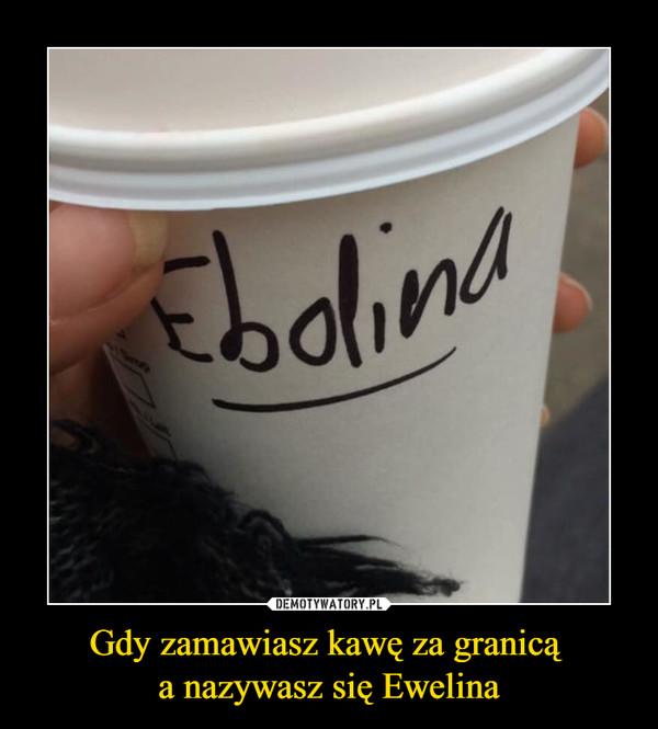 Gdy zamawiasz kawę za granicą a nazywasz się Ewelina –