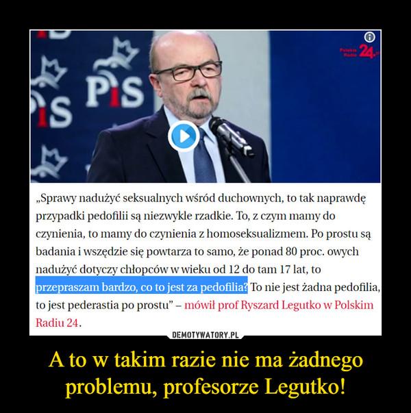A to w takim razie nie ma żadnego problemu, profesorze Legutko! –