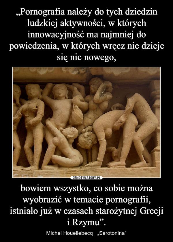 """bowiem wszystko, co sobie można wyobrazić w temacie pornografii, istniało już w czasach starożytnej Grecji i Rzymu"""". – Michel Houellebecq   """"Serotonina"""""""