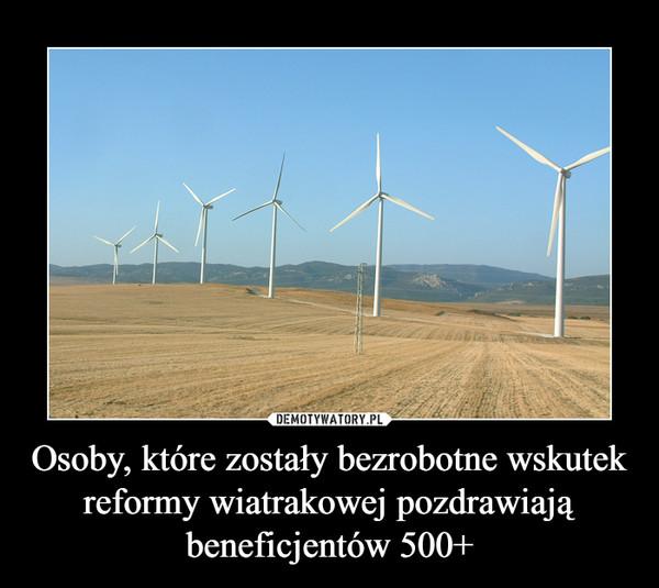 Osoby, które zostały bezrobotne wskutek reformy wiatrakowej pozdrawiają beneficjentów 500+ –