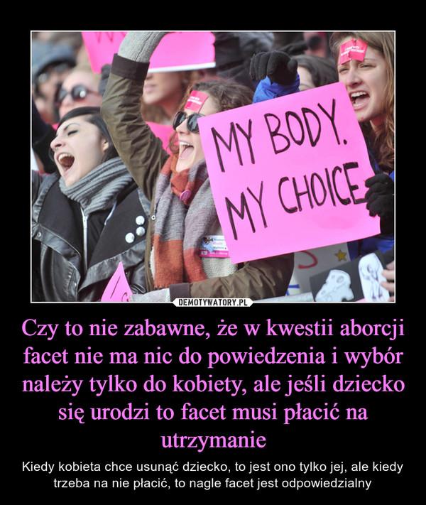Czy to nie zabawne, że w kwestii aborcji facet nie ma nic do powiedzenia i wybór należy tylko do kobiety, ale jeśli dziecko się urodzi to facet musi płacić na utrzymanie – Kiedy kobieta chce usunąć dziecko, to jest ono tylko jej, ale kiedy trzeba na nie płacić, to nagle facet jest odpowiedzialny