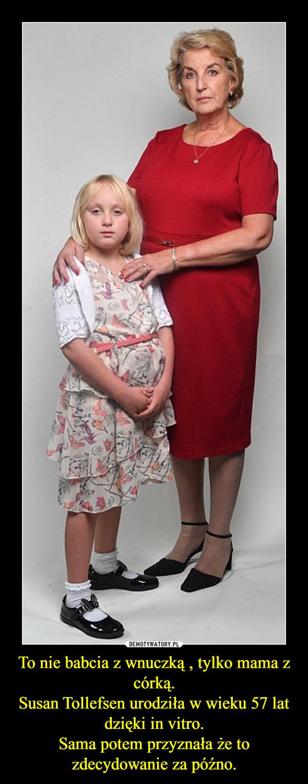 To nie babcia z wnuczką , tylko mama z córką.Susan Tollefsen urodziła w wieku 57 lat dzięki in vitro.Sama potem przyznała że to zdecydowanie za późno. –